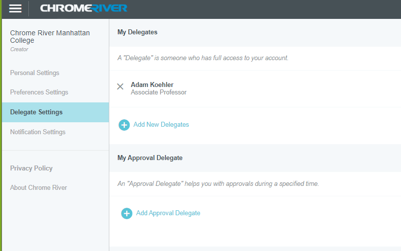 "Screenshot of Chrome River app dashboard with ""Delegate Settings"" selected and displaying the options within it on the right hand side of the screen. At the top of the right hand column is the title, ""My Delegates"" with the following text defintion underneath it, ""A Delegate is someone who has full access to your account."" Underneath that is the following text with an X mark option to delete the following delegate; ""Adam Koehler, Associate Professor"". Underneath an option with a plus (+) symbol with the text, ""Add New Delegates"". The last main title is ""My Approval Delegate"" with the following text definition, ""An Approval Delegate helps you with approvals during a specified time."" with an option with a plus (+) with text, ""Add Approval Delegate."""