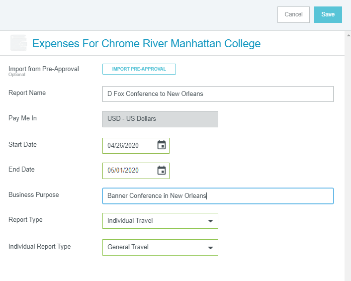 "Screenshot of Chrome River app dashboard that is titled, ""Expenses For Chrome River Manhattan College."" In the top right hand corner are two clickable options side by side titled, ""Cancel"" and ""Save"". Left hand column has the following options with corresponding spaces to be filled in with the corresponding information. Left hand column titles are in desceding order; ""Import from Pre-Approval"" with option button on right side to import. Next title is ""Report Name"" with text box to right to name report. Next title is ""Pay Me In"" with currency options in box to be selected. Next title is ""Start Date"" with calendar option to pick state date. Next title is ""End Date"" with calendar option to pick end date. Next title is ""Business Purpose"" with text box to name purpose of business. Next title is ""Report Type"" with drop down menu to select type of report with ""Individual Report"" selected. Final title is ""Individual Report Type"" with drop down menu to select type of individual report with ""General Travel"" selected."